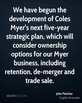 We have begun the development of Coles Myer's next five-year strategic plan, which will consider ownership options for our Myer business, including retention, de-merger and trade sale.