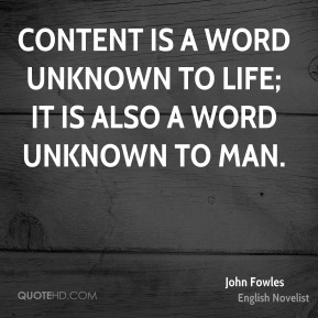 Content is a word unknown to life; it is also a word unknown to man.