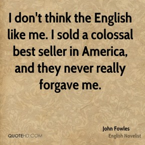 John Fowles - I don't think the English like me. I sold a colossal best seller in America, and they never really forgave me.