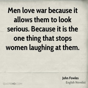 John Fowles - Men love war because it allows them to look serious. Because it is the one thing that stops women laughing at them.