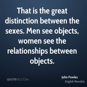That is the great distinction between the sexes. Men see objects, women see the relationships between objects.