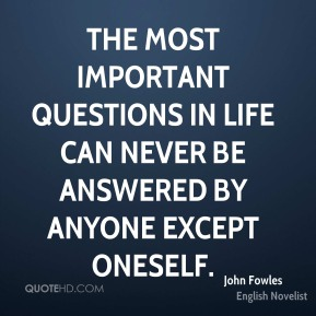 John Fowles - The most important questions in life can never be answered by anyone except oneself.