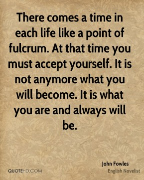 There comes a time in each life like a point of fulcrum. At that time you must accept yourself. It is not anymore what you will become. It is what you are and always will be.