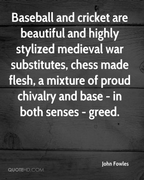 John Fowles  - Baseball and cricket are beautiful and highly stylized medieval war substitutes, chess made flesh, a mixture of proud chivalry and base - in both senses - greed.
