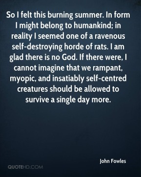 John Fowles  - So I felt this burning summer. In form I might belong to humankind; in reality I seemed one of a ravenous self-destroying horde of rats. I am glad there is no God. If there were, I cannot imagine that we rampant, myopic, and insatiably self-centred creatures should be allowed to survive a single day more.