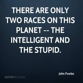 John Fowles  - There are only two races on this planet -- the intelligent and the stupid.