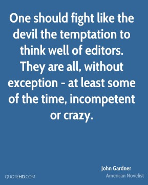 John Gardner - One should fight like the devil the temptation to think well of editors. They are all, without exception - at least some of the time, incompetent or crazy.