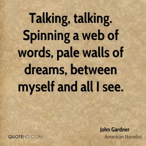 John Gardner - Talking, talking. Spinning a web of words, pale walls of dreams, between myself and all I see.