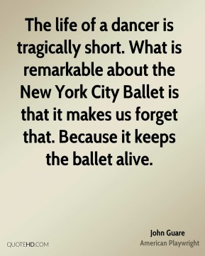 John Guare - The life of a dancer is tragically short. What is remarkable about the New York City Ballet is that it makes us forget that. Because it keeps the ballet alive.