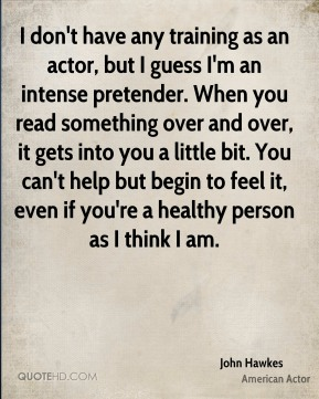 John Hawkes - I don't have any training as an actor, but I guess I'm an intense pretender. When you read something over and over, it gets into you a little bit. You can't help but begin to feel it, even if you're a healthy person as I think I am.