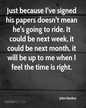 John Hawkes  - Just because I've signed his papers doesn't mean he's going to ride. It could be next week, it could be next month, it will be up to me when I feel the time is right.