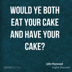 Would ye both eat your cake and have your cake?