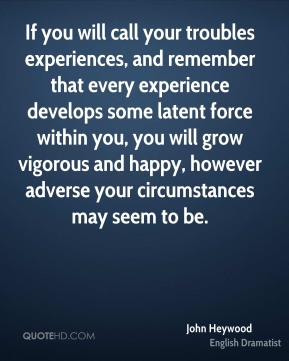 John Heywood - If you will call your troubles experiences, and remember that every experience develops some latent force within you, you will grow vigorous and happy, however adverse your circumstances may seem to be.