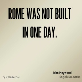 Rome was not built in one day.