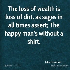 The loss of wealth is loss of dirt, as sages in all times assert; The happy man's without a shirt.