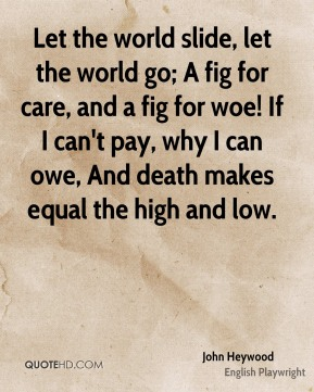 Let the world slide, let the world go; A fig for care, and a fig for woe! If I can't pay, why I can owe, And death makes equal the high and low.