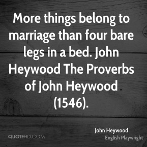John Heywood  - More things belong to marriage than four bare legs in a bed. John Heywood The Proverbs of John Heywood (1546).