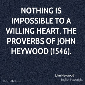John Heywood  - Nothing is impossible to a willing heart. The Proverbs of John Heywood (1546).