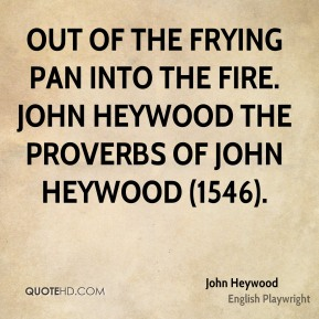 John Heywood  - Out of the frying pan into the fire. John Heywood The Proverbs of John Heywood (1546).