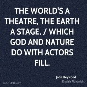 John Heywood  - The world's a theatre, the earth a stage, / Which God and nature do with actors fill.