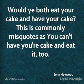 John Heywood  - Would ye both eat your cake and have your cake?This is commonly misquotes as You can't have you're cake and eat it, too.