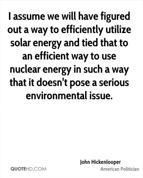 John Hickenlooper - I assume we will have figured out a way to efficiently utilize solar energy and tied that to an efficient way to use nuclear energy in such a way that it doesn't pose a serious environmental issue.