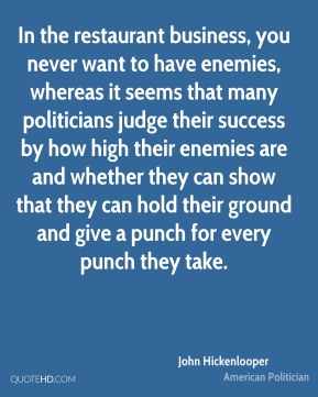 John Hickenlooper - In the restaurant business, you never want to have enemies, whereas it seems that many politicians judge their success by how high their enemies are and whether they can show that they can hold their ground and give a punch for every punch they take.