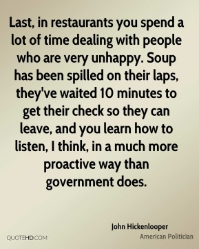 John Hickenlooper - Last, in restaurants you spend a lot of time dealing with people who are very unhappy. Soup has been spilled on their laps, they've waited 10 minutes to get their check so they can leave, and you learn how to listen, I think, in a much more proactive way than government does.
