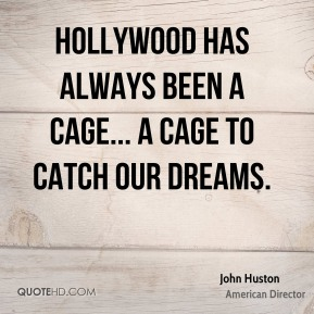John Huston - Hollywood has always been a cage... a cage to catch our dreams.