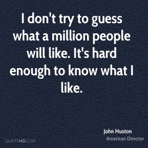 I don't try to guess what a million people will like. It's hard enough to know what I like.