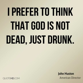 I prefer to think that God is not dead, just drunk.