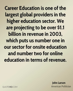 John Larson - Career Education is one of the largest global providers in the higher education sector. We are projecting to be over $1.1 billion in revenue in 2003, which puts us number one in our sector for onsite education and number two for online education in terms of revenue.