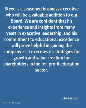 John Larson  - Steve is a seasoned business executive who will be a valuable addition to our Board. We are confident that his experience and insights from many years in executive leadership, and his commitment to educational excellence will prove helpful in guiding the company as it executes its strategies for growth and value creation for shareholders in the for-profit education sector.
