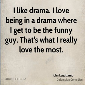I like drama. I love being in a drama where I get to be the funny guy. That's what I really love the most.