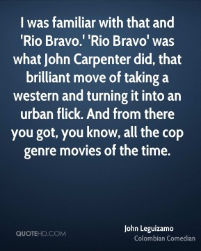 John Leguizamo - I was familiar with that and 'Rio Bravo.' 'Rio Bravo' was what John Carpenter did, that brilliant move of taking a western and turning it into an urban flick. And from there you got, you know, all the cop genre movies of the time.