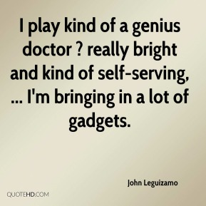 I play kind of a genius doctor ? really bright and kind of self-serving, ... I'm bringing in a lot of gadgets.