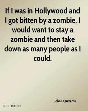 John Leguizamo  - If I was in Hollywood and I got bitten by a zombie, I would want to stay a zombie and then take down as many people as I could.