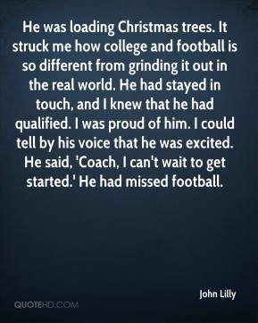 He was loading Christmas trees. It struck me how college and football is so different from grinding it out in the real world. He had stayed in touch, and I knew that he had qualified. I was proud of him. I could tell by his voice that he was excited. He said, 'Coach, I can't wait to get started.' He had missed football.