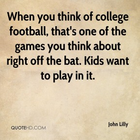 John Lilly  - When you think of college football, that's one of the games you think about right off the bat. Kids want to play in it.