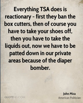 Everything TSA does is reactionary - first they ban the box cutters, then of course you have to take your shoes off, then you have to take the liquids out, now we have to be patted down in our private areas because of the diaper bomber.