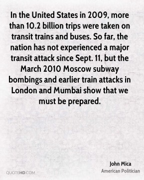John Mica - In the United States in 2009, more than 10.2 billion trips were taken on transit trains and buses. So far, the nation has not experienced a major transit attack since Sept. 11, but the March 2010 Moscow subway bombings and earlier train attacks in London and Mumbai show that we must be prepared.