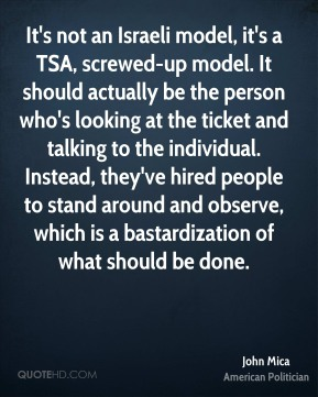 John Mica - It's not an Israeli model, it's a TSA, screwed-up model. It should actually be the person who's looking at the ticket and talking to the individual. Instead, they've hired people to stand around and observe, which is a bastardization of what should be done.