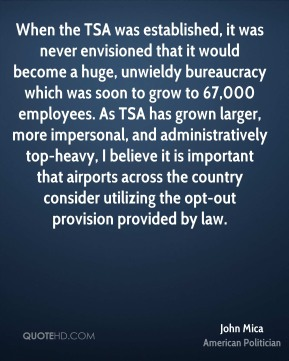 John Mica - When the TSA was established, it was never envisioned that it would become a huge, unwieldy bureaucracy which was soon to grow to 67,000 employees. As TSA has grown larger, more impersonal, and administratively top-heavy, I believe it is important that airports across the country consider utilizing the opt-out provision provided by law.