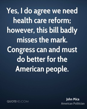 John Mica - Yes, I do agree we need health care reform; however, this bill badly misses the mark. Congress can and must do better for the American people.