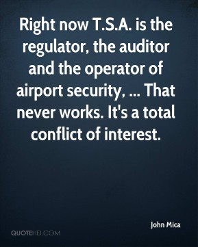 John Mica  - Right now T.S.A. is the regulator, the auditor and the operator of airport security, ... That never works. It's a total conflict of interest.