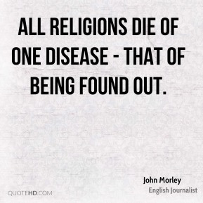 John Morley  - All religions die of one disease - that of being found out.