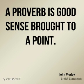 John Morley - A proverb is good sense brought to a point.