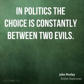 John Morley - In politics the choice is constantly between two evils.