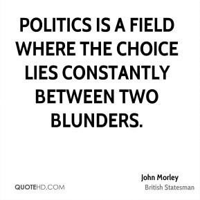 John Morley - Politics is a field where the choice lies constantly between two blunders.