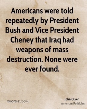 John Olver - Americans were told repeatedly by President Bush and Vice President Cheney that Iraq had weapons of mass destruction. None were ever found.